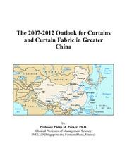 Cover of: The 2007-2012 Outlook for Curtains and Curtain Fabric in Greater China | Philip M. Parker