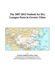 Cover of: The 2007-2012 Outlook for Dry Lasagna Pasta in Greater China | Philip M. Parker