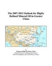 Cover of: The 2007-2012 Outlook for Highly Refined Mineral Oil in Greater China | Philip M. Parker