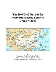 Cover of: The 2007-2012 Outlook for Household Electric Kettles in Greater China | Philip M. Parker