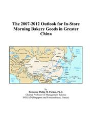 Cover of: The 2007-2012 Outlook for In-Store Morning Bakery Goods in Greater China | Philip M. Parker