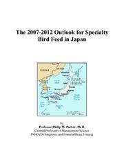 Cover of: The 2007-2012 Outlook for Specialty Bird Feed in Japan | Philip M. Parker