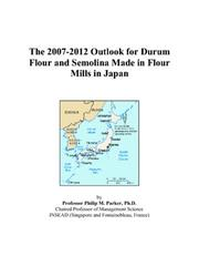 Cover of: The 2007-2012 Outlook for Durum Flour and Semolina Made in Flour Mills in Japan | Philip M. Parker