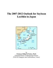 Cover of: The 2007-2012 Outlook for Soybean Lecithin in Japan | Philip M. Parker