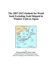 Cover of: The 2007-2012 Outlook for Wood Sash Excluding Sash Shipped in Window Units in Japan | Philip M. Parker