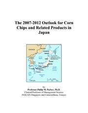 Cover of: The 2007-2012 Outlook for Corn Chips and Related Products in Japan | Philip M. Parker