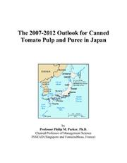 Cover of: The 2007-2012 Outlook for Canned Tomato Pulp and Puree in Japan | Philip M. Parker