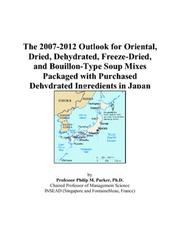 Cover of: The 2007-2012 Outlook for Oriental, Dried, Dehydrated, Freeze-Dried, and Bouillon-Type Soup Mixes Packaged with Purchased Dehydrated Ingredients in Japan | Philip M. Parker