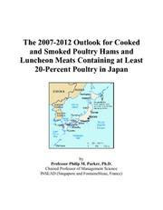 Cover of: The 2007-2012 Outlook for Cooked and Smoked Poultry Hams and Luncheon Meats Containing at Least 20-Percent Poultry in Japan | Philip M. Parker