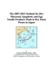 Cover of: The 2007-2012 Outlook for Dry Macaroni, Spaghetti, and Egg Noodle Products Made in Dry Pasta Plants in Japan | Philip M. Parker
