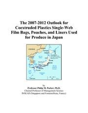 Cover of: The 2007-2012 Outlook for Coextruded Plastics Single-Web Film Bags, Pouches, and Liners Used for Produce in Japan | Philip M. Parker