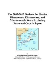 Cover of: The 2007-2012 Outlook for Plastics Dinnerware, Kitchenware, and Microwavable Ware Excluding Foam and Cups in Japan | Philip M. Parker