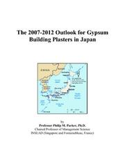Cover of: The 2007-2012 Outlook for Gypsum Building Plasters in Japan | Philip M. Parker