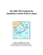 Cover of: The 2007-2012 Outlook for Aluminum Curtain Walls in Japan | Philip M. Parker