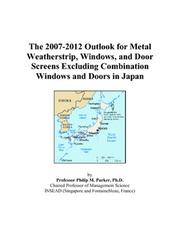 Cover of: The 2007-2012 Outlook for Metal Weatherstrip, Windows, and Door Screens Excluding Combination Windows and Doors in Japan | Philip M. Parker