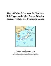 Cover of: The 2007-2012 Outlook for Tension, Roll-Type, and Other Metal Window Screens with Metal Frames in Japan | Philip M. Parker