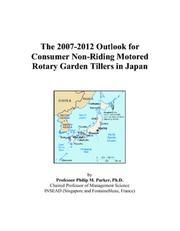 Cover of: The 2007-2012 Outlook for Consumer Non-Riding Motored Rotary Garden Tillers in Japan | Philip M. Parker