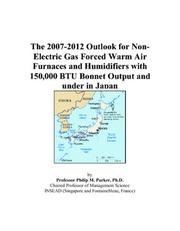 Cover of: The 2007-2012 Outlook for Non-Electric Gas Forced Warm Air Furnaces and Humidifiers with 150,000 BTU Bonnet Output and under in Japan | Philip M. Parker