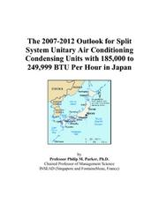Cover of: The 2007-2012 Outlook for Split System Unitary Air Conditioning Condensing Units with 185,000 to 249,999 BTU Per Hour in Japan | Philip M. Parker