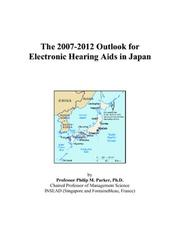 Cover of: The 2007-2012 Outlook for Electronic Hearing Aids in Japan | Philip M. Parker