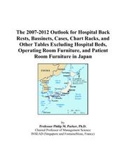Cover of: The 2007-2012 Outlook for Hospital Back Rests, Bassinets, Cases, Chart Racks, and Other Tables Excluding Hospital Beds, Operating Room Furniture, and Patient Room Furniture in Japan | Philip M. Parker