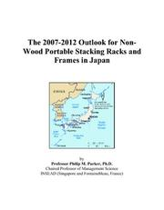 Cover of: The 2007-2012 Outlook for Non-Wood Portable Stacking Racks and Frames in Japan | Philip M. Parker