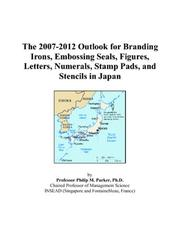 Cover of: The 2007-2012 Outlook for Branding Irons, Embossing Seals, Figures, Letters, Numerals, Stamp Pads, and Stencils in Japan | Philip M. Parker