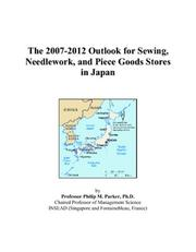 Cover of: The 2007-2012 Outlook for Sewing, Needlework, and Piece Goods Stores in Japan | Philip M. Parker