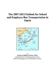Cover of: The 2007-2012 Outlook for School and Employee Bus Transportation in Japan | Philip M. Parker