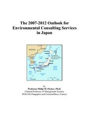 Cover of: The 2007-2012 Outlook for Environmental Consulting Services in Japan | Philip M. Parker
