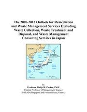 Cover of: The 2007-2012 Outlook for Remediation and Waste Management Services Excluding Waste Collection, Waste Treatment and Disposal, and Waste Management Consulting Services in Japan | Philip M. Parker