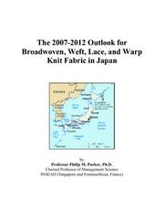 Cover of: The 2007-2012 Outlook for Broadwoven, Weft, Lace, and Warp Knit Fabric in Japan | Philip M. Parker