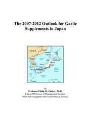 Cover of: The 2007-2012 Outlook for Garlic Supplements in Japan | Philip M. Parker