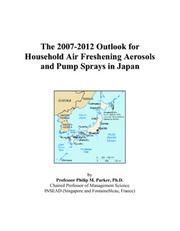 Cover of: The 2007-2012 Outlook for Household Air Freshening Aerosols and Pump Sprays in Japan | Philip M. Parker