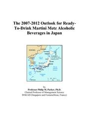 Cover of: The 2007-2012 Outlook for Ready-To-Drink Martini Metz Alcoholic Beverages in Japan | Philip M. Parker