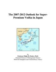 Cover of: The 2007-2012 Outlook for Super-Premium Vodka in Japan | Philip M. Parker