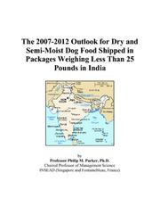 Cover of: The 2007-2012 Outlook for Dry and Semi-Moist Dog Food Shipped in Packages Weighing Less Than 25 Pounds in India | Philip M. Parker