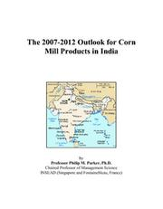 Cover of: The 2007-2012 Outlook for Corn Mill Products in India | Philip M. Parker