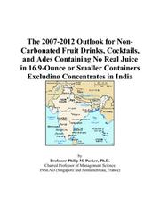 Cover of: The 2007-2012 Outlook for Non-Carbonated Fruit Drinks, Cocktails, and Ades Containing No Real Juice in 16.9-Ounce or Smaller Containers Excluding Concentrates in India | Philip M. Parker