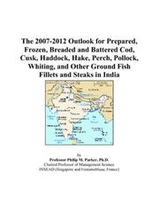 Cover of: The 2007-2012 Outlook for Prepared, Frozen, Breaded and Battered Cod, Cusk, Haddock, Hake, Perch, Pollock, Whiting, and Other Ground Fish Fillets and Steaks in India | Philip M. Parker