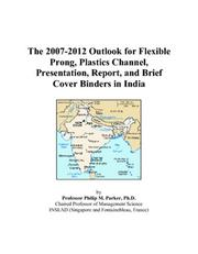 Cover of: The 2007-2012 Outlook for Flexible Prong, Plastics Channel, Presentation, Report, and Brief Cover Binders in India | Philip M. Parker