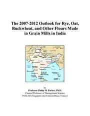 Cover of: The 2007-2012 Outlook for Rye, Oat, Buckwheat, and Other Flours Made in Grain Mills in India | Philip M. Parker