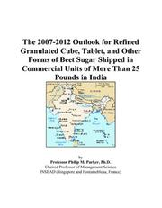 Cover of: The 2007-2012 Outlook for Refined Granulated Cube, Tablet, and Other Forms of Beet Sugar Shipped in Commercial Units of More Than 25 Pounds in India | Philip M. Parker