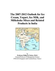 Cover of: The 2007-2012 Outlook for Ice Cream, Yogurt, Ice Milk, and Milkshake Mixes and Related Products in India | Philip M. Parker