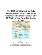 Cover of: The 2007-2012 Outlook for Bulk Frozen Broiler, Fryer, and Roaster Capons and Chickens Usually under 20 Weeks of Age Packed in Dry Ice in India | Philip M. Parker