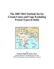 Cover of: The 2007-2012 Outlook for Ice Cream Cones and Cups Excluding Frozen Types in India | Philip M. Parker
