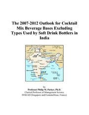 Cover of: The 2007-2012 Outlook for Cocktail Mix Beverage Bases Excluding Types Used by Soft Drink Bottlers in India | Philip M. Parker