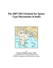 Cover of: The 2007-2012 Outlook for Spoon-Type Mayonnaise in India | Philip M. Parker