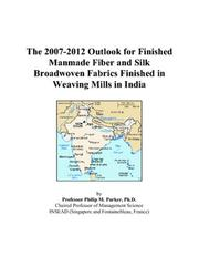 Cover of: The 2007-2012 Outlook for Finished Manmade Fiber and Silk Broadwoven Fabrics Finished in Weaving Mills in India | Philip M. Parker