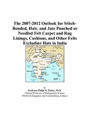 Cover of: The 2007-2012 Outlook for Stitch-Bonded, Hair, and Jute Punched or Needled Felt Carpet and Rug Linings, Cushions, and Other Felts Excluding Hats in India | Philip M. Parker